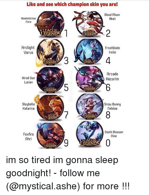 Blood Moon, Bloods, and Memes: Like and see which champion skin you are!  Blood moon  Headmistress  Akali  Fiora  LEAGUE  GUE  LEGENDS  GEND  Arclight  Frostblade  Varus  relia  Arcade  Hired Gun  Hecarim  Lucian  NDS  slaybelle  Snow Bunny  nidalee  Katarina  LEGENDS  Li SENDS  Death Blossom  Foxfire  Elise  Ahri  LEGENDS  LEGENDS im so tired im gonna sleep goodnight! - follow me (@mystical.ashe) for more !!!