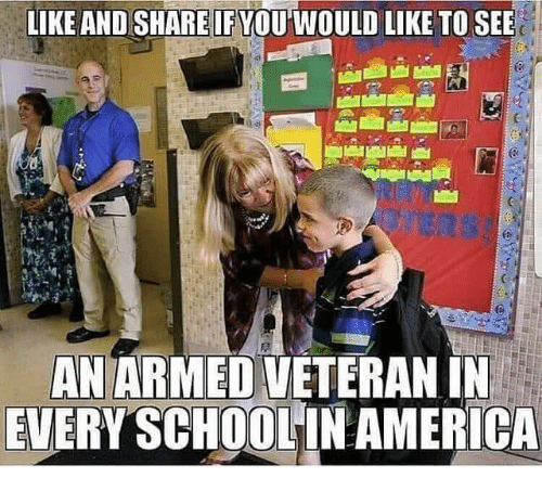 America, School, and Share: LIKE AND SHARE IF VOU WOULD LIKE TO SEE  AN ARMED VETERANIN  EVERY SCHOOL IN AMERICA