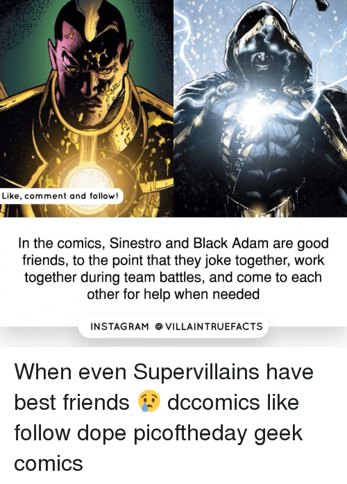 Best Friend, Dope, and Memes: Like, comment and follow  In the comics, Sinestro and Black Adam are good  friends, to the point that they joke together, work  together during team battles, and come to each  other for help when needed  IN STAG RAM O VILLAINTRUEFACTS When even Supervillains have best friends 😢 dccomics like follow dope picoftheday geek comics