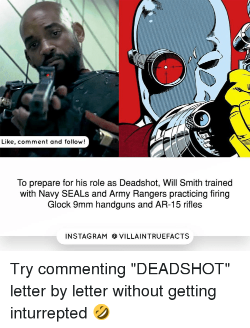 "Memes, Will Smith, and Army: Like, comment and follow!  To prepare for his role as Deadshot, Will Smith trained  with Navy SEALs and Army Rangers practicing firing  Glock 9mm handguns and AR-15 rifles  IN STAG RAM O VILLAINTRUEFACTS Try commenting ""DEADSHOT"" letter by letter without getting inturrepted 🤣"