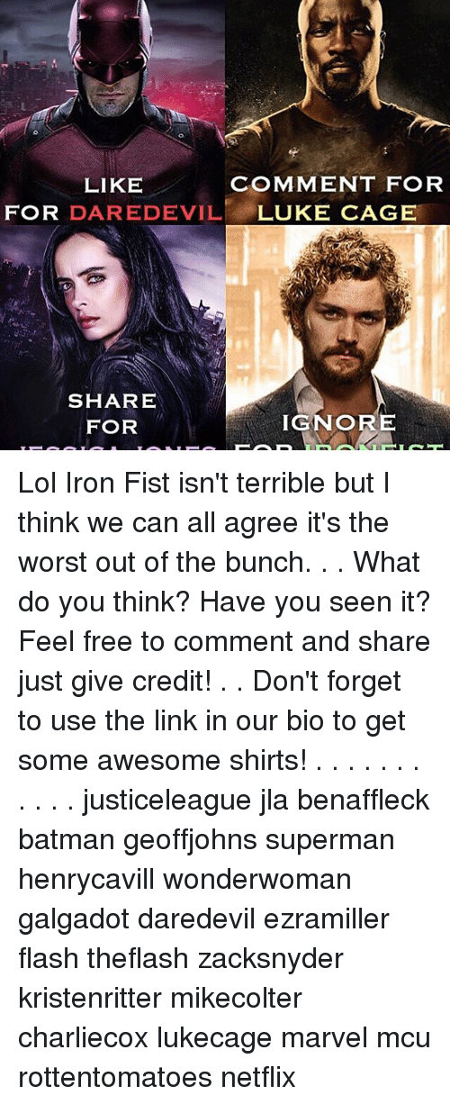 Memes, 🤖, and The Link: LIKE  COMMENT FOR  FOR  DAREDEVIL  LUKE CAGE  SHARE  IGNORE  FOR Lol Iron Fist isn't terrible but I think we can all agree it's the worst out of the bunch. . . What do you think? Have you seen it? Feel free to comment and share just give credit! . . Don't forget to use the link in our bio to get some awesome shirts! . . . . . . . . . . . justiceleague jla benaffleck batman geoffjohns superman henrycavill wonderwoman galgadot daredevil ezramiller flash theflash zacksnyder kristenritter mikecolter charliecox lukecage marvel mcu rottentomatoes netflix