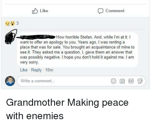 Sorry, Enemies, and Hope: Like  Comment  How horrible Stefan. And, while I'm at it. I  want to offer an apology to you. Years ago, I was renting a  place that was for sale. You brought an acquaintance of mine to  see it. They asked me a question, I, gave them an answer that  was possibly negative. I hope you don't hold it against me. I am  very sorry.  Like Reply 10m  Write a comment..