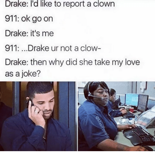 Drake, Love, and Ok Go: like  Drake: I'd to report a clown  911: ok go on  Drake: it's me  911:...Drake ur not a clow  Drake: then why did she take my love  as a joke?