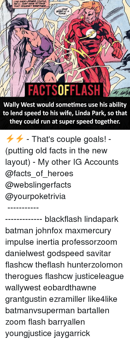 Batman, Facts, and Goals: LIKE EVERY OTHER CaPLE  WELL HAVE TOTAKE  THAT JorKONEY TOGETHER  STE ATA  TIME.  FACTSOFFLASH  Wally West would sometimes use his ability  to lend speed to his wife, Linda Park, so that  they could run at super speed together. ⚡️⚡️ - That's couple goals! - (putting old facts in the new layout) - My other IG Accounts @facts_of_heroes @webslingerfacts @yourpoketrivia ⠀⠀⠀⠀⠀⠀⠀⠀⠀⠀⠀⠀⠀⠀⠀⠀⠀⠀⠀⠀⠀⠀⠀⠀⠀⠀⠀⠀⠀⠀⠀⠀⠀⠀ ⠀⠀------------------------ blackflash lindapark batman johnfox maxmercury impulse inertia professorzoom danielwest godspeed savitar flashcw theflash hunterzolomon therogues flashcw justiceleague wallywest eobardthawne grantgustin ezramiller like4like batmanvsuperman bartallen zoom flash barryallen youngjustice jaygarrick