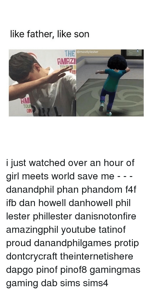 Memes, Dan Howell, and 🤖: like father, like son  THE  @mostly lester  AMRZI  TOUR i just watched over an hour of girl meets world save me - - - danandphil phan phandom f4f ifb dan howell danhowell phil lester phillester danisnotonfire amazingphil youtube tatinof proud danandphilgames protip dontcrycraft theinternetishere dapgo pinof pinof8 gamingmas gaming dab sims sims4