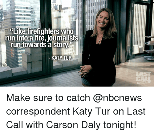 """Fire, Memes, and Run: """"Like firefighters Who  run into a fire, journalists  run towards a story  KATY TUR  CARSON DALY Make sure to catch @nbcnews correspondent Katy Tur on Last Call with Carson Daly tonight!"""