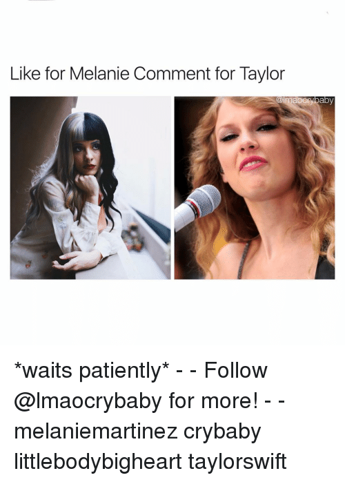 Memes, Patient, and Waiting...: Like for Melanie Comment for Taylor  maOCI  baby *waits patiently* - - Follow @lmaocrybaby for more! - - melaniemartinez crybaby littlebodybigheart taylorswift