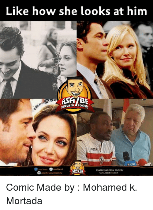 Memes, Sarcasm, and 🤖: Like how she looks at him  ASABE  ASATBE SARCASM  www.Asa 7bess.com  Vasa7besarcasmsoclety Comic Made by : Mohamed k. Mortada