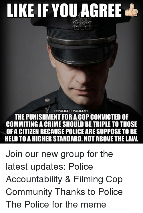 Community, Crime, and Meme: LIKE IF YOU AGREE  FB POLICETHEPOLICEACP  THE PUNISHMENT FOR A COP CONVICTED OF  COMMITING A CRIME SHOULD BE TRIPLE TO THOSE  OF A CITIZEN BECAUSE POLICE ARE SUPPOSE TO BE  HELD TO A HIGHER STANDARD, NOT ABOVE THE LAW. Join our new group for the latest updates:  Police Accountability & Filming Cop Community Thanks to Police The Police for the meme