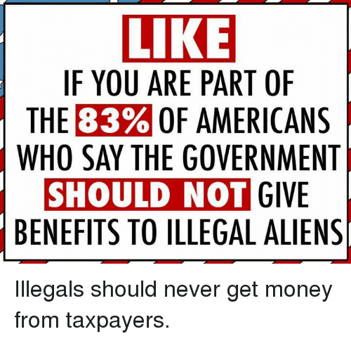 Get Money, Memes, and Money: LIKE  IF YOU ARE PART OF  THE 83% OF AMERICANS  WHO SAY THE GOVERNMENT  SHOULD NOT  GIVE  BENEFITS TO ILLEGAL ALIENS Illegals should never get money from taxpayers.