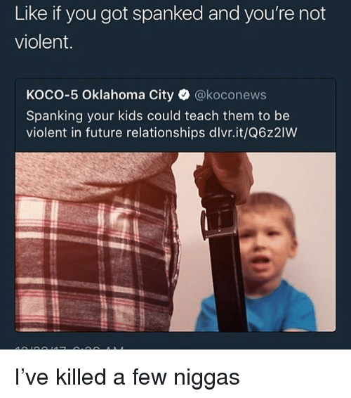 Future, Relationships, and Kids: Like if you got spanked and you're not  violent.  KOCO-5 Oklahoma City·@koconews  Spanking your kids could teach them to be  violent in future relationships dlvr.it/Q6z2IW I've killed a few niggas