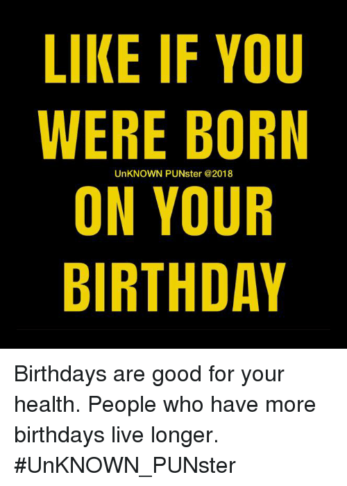 like if you were born on your birthday unknown punster birthdays are
