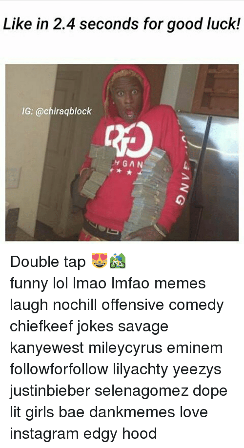 Bae, Dope, and Eminem: Like in 2.4 seconds for good luck!  IG: @chiraqblock  UH GAN Double tap 😻🚵 ⠀⠀⠀ ⠀ ⠀⠀ ⠀ ⠀ ⠀⠀ funny lol lmao lmfao memes laugh nochill offensive comedy chiefkeef jokes savage kanyewest mileycyrus eminem followforfollow lilyachty yeezys justinbieber selenagomez dope lit girls bae dankmemes love instagram edgy hood