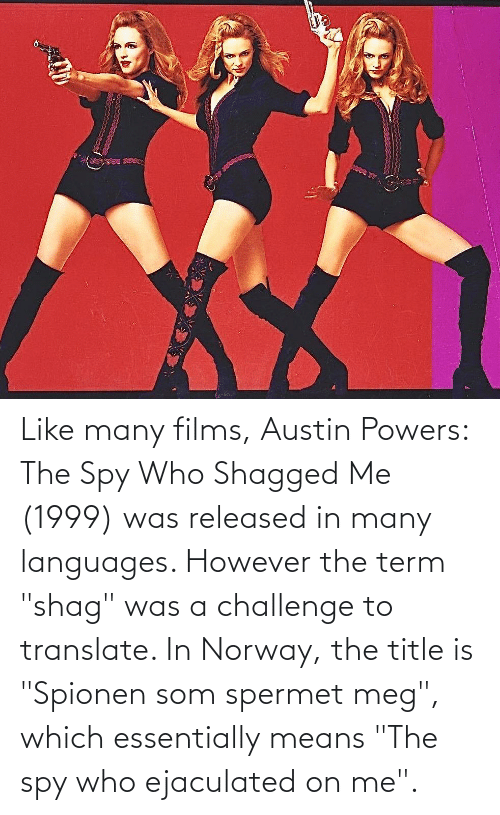 Like Many Films Austin Powers The Spy Who Shagged Me 1999 Was Released In Many Languages However The Term Shag Was A Challenge To Translate In Norway The Title Is Spionen Som