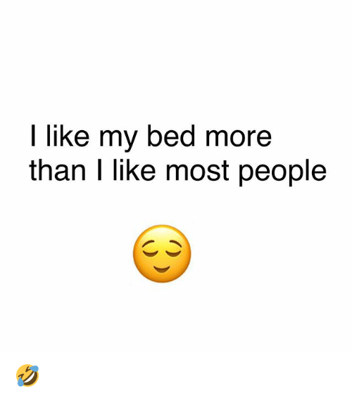 Memes, 🤖, and More:   like my bed more  than I liKke most people 🤣