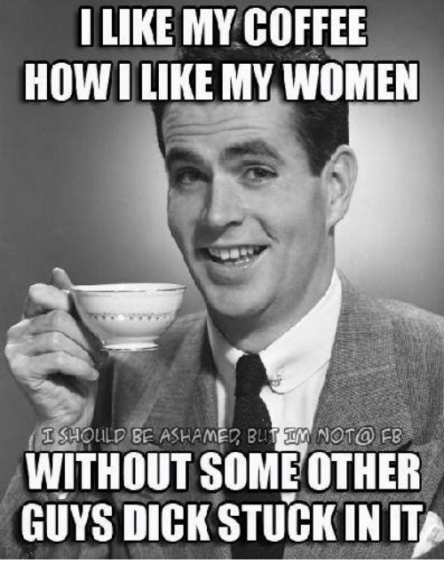 like my coffee how i like my women not fb 5881500 ✅ 25 best memes about i like my women i like my women memes,Memes Women