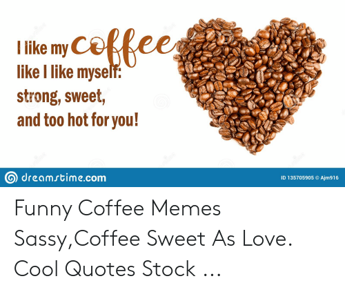 Like My Like I Like Myself Strong Sweet and Too Hot for You ... #tooMuchCoffee