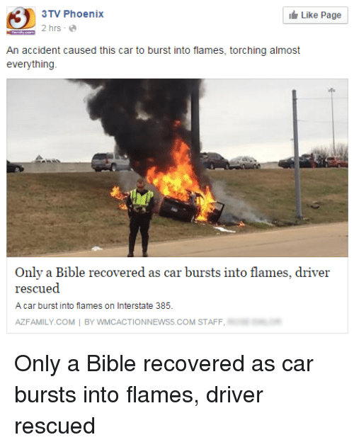 Cars, Family, and Bible: Like Page  3TV Phoenix  2 hrs  An accident caused this car to burst into flames, torching almost  everything  Only a Bible recovered as car bursts into flames, driver  rescued  A car burst into flames on Interstate 385.  AZ FAMILY COM  BY ONNEWS5.COM STAFF Only a Bible recovered as car bursts into flames, driver rescued