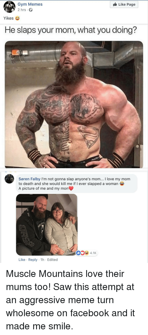 Facebook, Gym, and Love: Like Page  Gym Memes  2 hrs.  Yikes  He slaps your mom, what you doing?  Søren Falby I'm not gonna slap anyone's mom... I love my mom  to death and she would kill me if I ever slapped a woman  A picture of me and my mon  4.1K  Like Reply 1h Edited Muscle Mountains love their mums too! Saw this attempt at an aggressive meme turn wholesome on facebook and it made me smile.