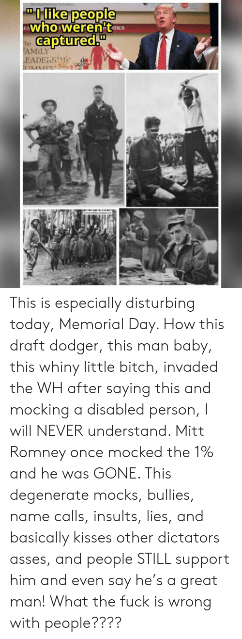 """Bitch, Memes, and Mitt Romney: like people  ETIS  captured.u""""  AMİLY This is especially disturbing today, Memorial Day. How this draft dodger, this man baby, this whiny little bitch, invaded the WH after saying this and mocking a disabled person, I will NEVER understand. Mitt Romney once mocked the 1% and he was GONE. This degenerate mocks, bullies, name calls, insults, lies, and basically kisses other dictators asses, and people STILL support him and even say he's a great man! What the fuck is wrong with people????"""