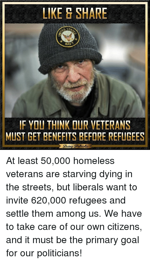 Homeless, Memes, and Streets: LIKE S SHARE  IF YOU THINK OUR VETERANS  MUST GET BENEFITS BEFORE REFUGEES  Pat ioti At least 50,000 homeless veterans are starving dying in the streets, but liberals want to invite 620,000 refugees and settle them among us. We have to take care of our own citizens, and it must be the primary goal for our politicians!