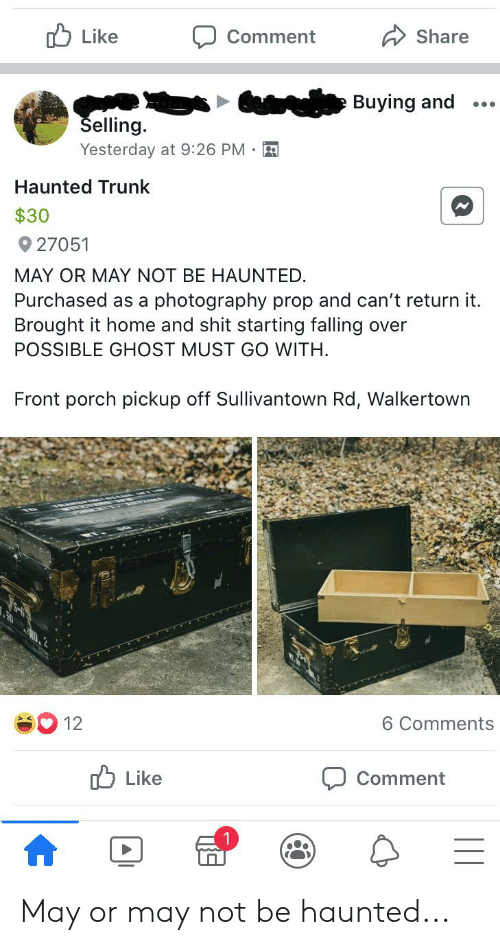 Shit, Ghost, and Home: Like  Share  Comment  Buying and  Selling.  Yesterday at 9:26 PM  Haunted Trunk  $30  27051  MAY OR MAY NOT BE HAUNTED.  Purchased as a photography prop and can't return it.  Brought it home and shit starting falling over  POSSIBLE GHOST MUST GO WITH  Front porch pickup off Sullivantown Rd, Walkertown  12  6 Comments  Like  Comment May or may not be haunted...