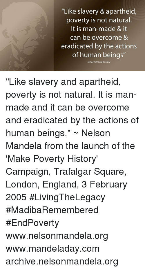 "Memes, Nelson Mandela, and Apartheid: ""Like slavery & apartheid,  poverty is not natural.  It is man-made & it  can be overcome &  eradicated by the actions  of human beings  Nelson Rolihlahla Mandela ""Like slavery and apartheid, poverty is not natural. It is man-made and it can be overcome and eradicated by the actions of human beings."" ~ Nelson Mandela from the launch of the 'Make Poverty History' Campaign, Trafalgar Square, London, England, 3 February 2005 #LivingTheLegacy #MadibaRemembered #EndPoverty   www.nelsonmandela.org www.mandeladay.com archive.nelsonmandela.org"