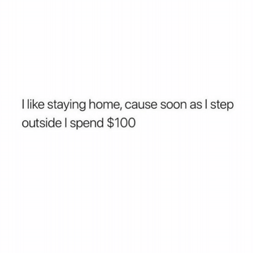 Relationships, Soon..., and Home: like staying home, cause soon as I step  outside I spend $100