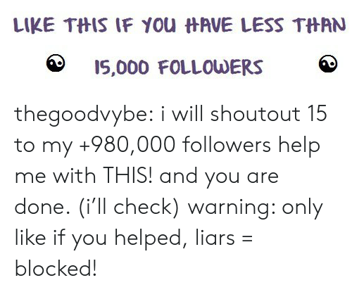 Tumblr, Blog, and Blogspot: LIKE TftIS IF you  AVE LESS TftAN  15,000 FOLLOUDERS thegoodvybe: i will shoutout 15 to my +980,000 followers  help me with THIS! and you are done. (i'll check) warning: only like if you helped, liars = blocked!