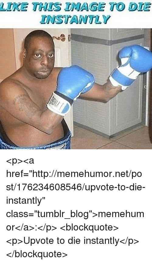 """Tumblr, Blog, and Http: LIKE THES IMAGE TO DTE  INSTANTLY <p><a href=""""http://memehumor.net/post/176234608546/upvote-to-die-instantly"""" class=""""tumblr_blog"""">memehumor</a>:</p>  <blockquote><p>Upvote to die instantly</p></blockquote>"""