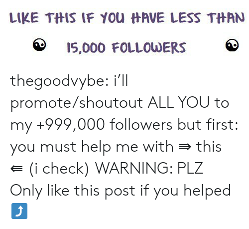 Tumblr, Blog, and Help: LIKE THIS IF YOu HAVE LESS THAN  IS,000 FOLLOWERS thegoodvybe:  i'll promote/shoutout ALL YOU to my +999,000 followers but first: you must help me with ⇛ this ⇚ (i check) WARNING: PLZ Only like this post if you helped⤴