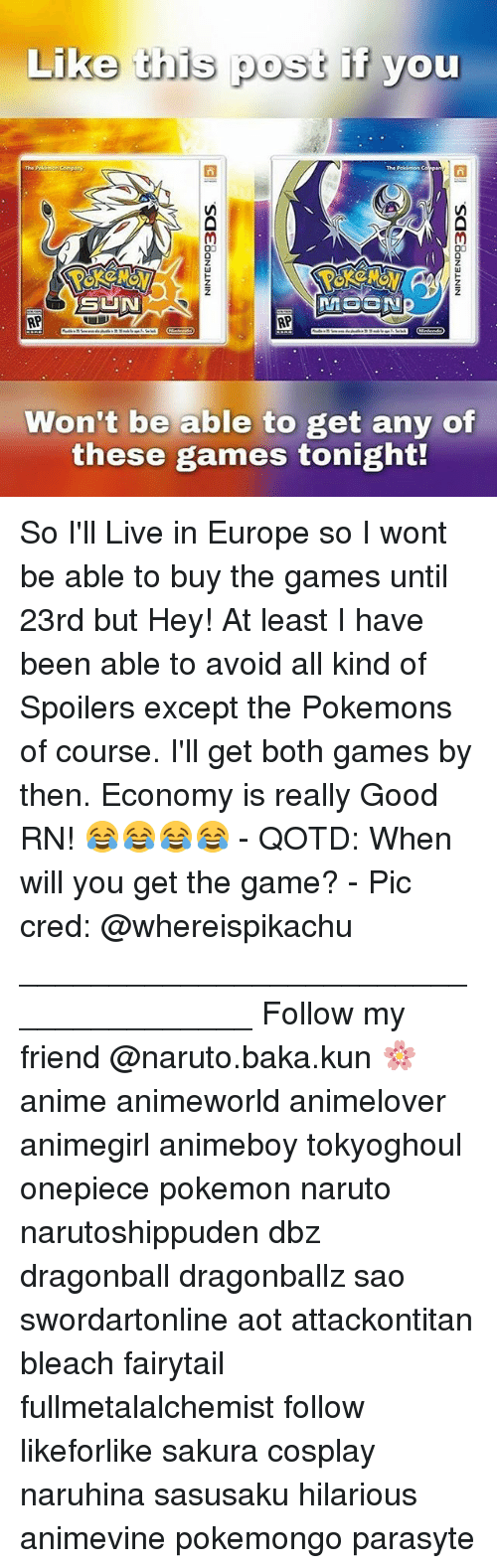 Memes, Naruto, and 🤖: Like this post if you  The Company  The Porinon  GINN  RP  RP  Won't be able to get any of  these games tonight! So I'll Live in Europe so I wont be able to buy the games until 23rd but Hey! At least I have been able to avoid all kind of Spoilers except the Pokemons of course. I'll get both games by then. Economy is really Good RN! 😂😂😂😂 - QOTD: When will you get the game? - Pic cred: @whereispikachu ______________________________________ Follow my friend @naruto.baka.kun 🌸 anime animeworld animelover animegirl animeboy tokyoghoul onepiece pokemon naruto narutoshippuden dbz dragonball dragonballz sao swordartonline aot attackontitan bleach fairytail fullmetalalchemist follow likeforlike sakura cosplay naruhina sasusaku hilarious animevine pokemongo parasyte