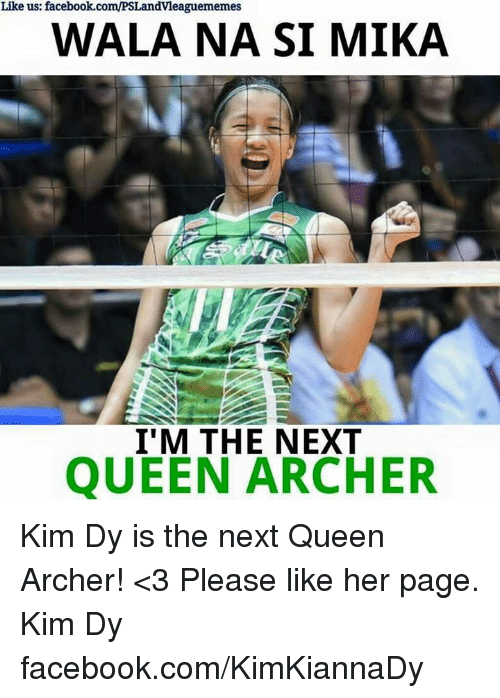 Archer, Volleyball, and Filipino (Language): Like us: facebook.com/PSLandvleaguememes  WALA NA SI MIKA  I'M THE NEXT  QUEEN ARCHER Kim Dy is the next Queen Archer! <3  Please like her page. Kim Dy facebook.com/KimKiannaDy