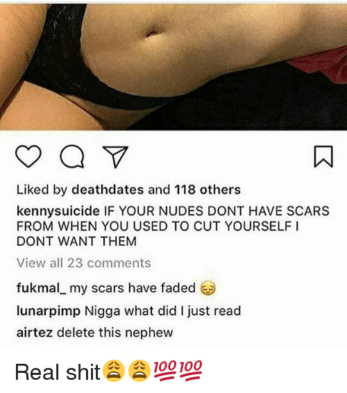 Memes, Nudes, and Shit: Liked by deathdates and 118 others  kennysuicide IF YOUR NUDES DONT HAVE SCARS  FROM WHEN YOU USED TO CUT YOURSELF I  DONT WANT THEM  View all 23 comments  fukmal my scars have faded  lunar pimp Nigga what did just read  air tez delete this nephew Real shit😩😩💯💯