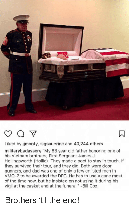 """Dad, Time, and Vietnam: Liked by jmonty, sigsauerinc and 40,244 others  militarybadassery """"My 83 year old father honoring one of  his Vietnam brothers, First Sergeant James J.  Hollingsworth (Hollie). They made a pact to stay in touch, if  they survived their tour, and they did. Both were door  gunners, and dad was one of only a few enlisted men in  VMO-2 to be awarded the DFC. He has to use a cane most  of the time now, but he insisted on not using it during his  vigil at the casket and at the funeral."""" -Bill Cox <p>Brothers &lsquo;til the end!</p>"""