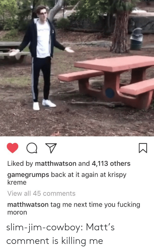 Fucking, Krispy Kreme, and Tumblr: Liked by matthwatson and 4,113 others  gamegrumps back at it again at krispy  kreme  View all 45 comments  matthwatson tag me next time you fucking  moron slim-jim-cowboy:  Matt's comment is killing me