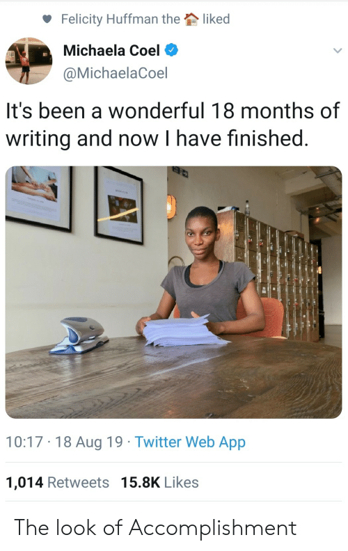 Twitter, Been, and App: liked  Felicity Huffman the  Michaela Coel  @MichaelaCoel  It's been a wonderful 18 months of  writing and now I have finished  10:17 18 Aug 19 Twitter Web App  1,014 Retweets 15.8K Likes The look of Accomplishment