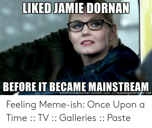 Meme, Tumblr, and Once Upon a Time: LIKED JAMIE DORNAN  BEFORE IT BECAME MAINSTREAM  anotherouatwriter.tumblr.com ///memegenerapr.net Feeling Meme-ish: Once Upon a Time :: TV :: Galleries :: Paste