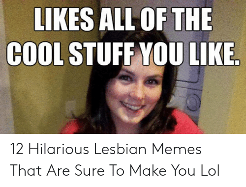 Lol, Memes, and Cool: LIKES ALL OF THE  COOL STUFF YOU LIKE 12 Hilarious Lesbian Memes That Are Sure To Make You Lol
