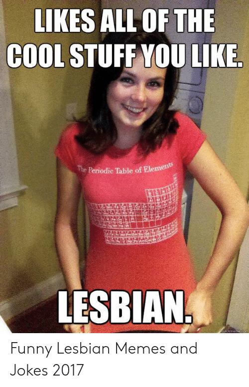 Funny, Memes, and Cool: LIKES ALL OF THE  COOL STUFF YOU LIKE  The Periodie Table of Element  Cau  Har  Pt  EuiGd  PmSm  AmCmiN  LESBIAN  ulckmeme.com Funny Lesbian Memes and Jokes 2017