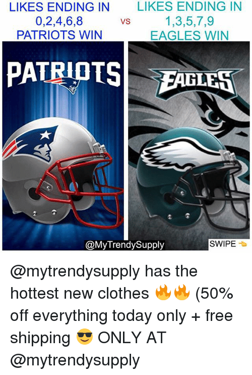 Clothes, Philadelphia Eagles, and Memes: LIKES ENDING IN  0,2,4,6,8  PATRIOTS WIN  LIKES ENDING IN  1,3,5,7,9  EAGLES WIN  VS  LF  @MyTrendySupply  SWIPE @mytrendysupply has the hottest new clothes 🔥🔥 (50% off everything today only + free shipping 😎 ONLY AT @mytrendysupply