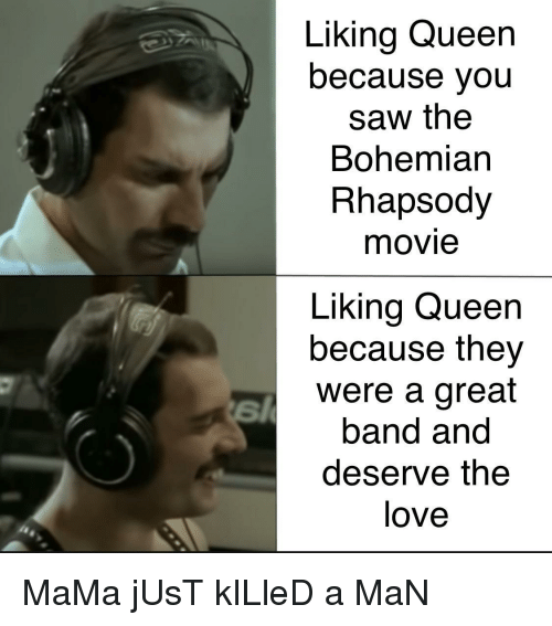 Love, Saw, and Queen: Liking Queen  because you  saw the  Bohemian  Rhapsody  movie  Liking Queen  because they  were a great  band and  deserve the  love MaMa jUsT kILleD a MaN