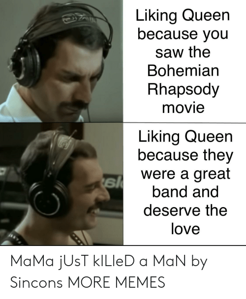 Dank, Love, and Memes: Liking Queen  because you  saw the  Bohemian  Rhapsody  movie  Liking Queen  because they  were a great  band and  deserve the  love MaMa jUsT kILleD a MaN by Sincons MORE MEMES