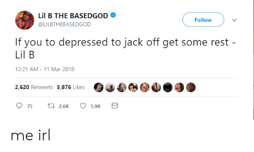 Lil B, Basedgod, and Irl: Lil B THE BASEDGOD  @LILBTHEBASEDGOD  Follow  If you to depressed to jack off get some rest  Lil B  12:21 AM-11 Mar 2018  2,620 Retweets 5,876 Likes me irl