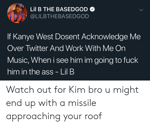 Ass, Kanye, and Lil B: Lil B THE BASEDGOD  @LILBTHEBASEDGOD  If Kanye West Dosent Acknowledge Me  Over Twitter And Work With Me On  Music, When i see him im going to fuck  him in the ass - Lil B Watch out for Kim bro u might end up with a missile approaching your roof
