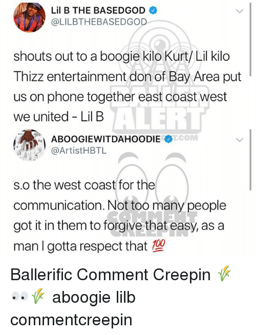 Lil B, Memes, and Phone: Lil B THE BASEDGOD  @LILBTHEBASEDGOD  shouts out to a boogie kilo Kurt/ Lil kilo  Thizz entertainment don of Bay Area put  us on phone together east coast west  we united - Lil B  ALERT  @ArtistHBTL  s.o the west coast for the  communication. Not too many people  got it in them to forgive that easy, as a  man I gotta respect that Ballerific Comment Creepin 🌾👀🌾 aboogie lilb commentcreepin