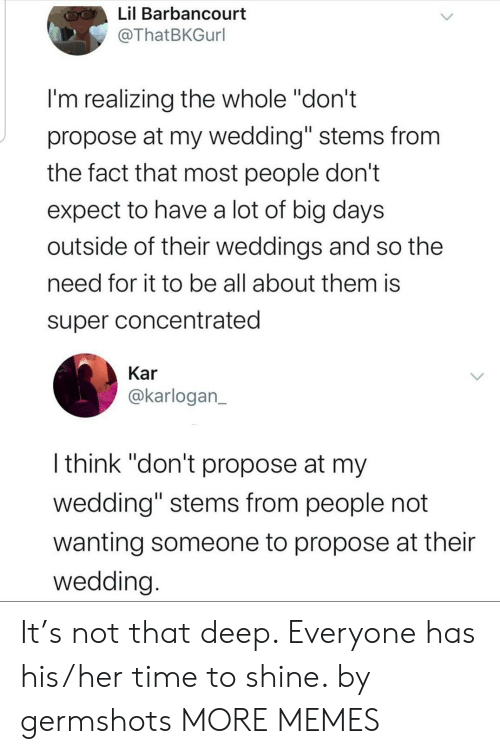 "Dank, Memes, and Target: Lil Barbancourt  @ThatBKGurl  I'm realizing the whole ""don't  propose at my wedding"" stems from  the fact that most people don't  expect to have a lot of big days  outside of their weddings and so the  need for it to be all about them is  super concentrated  Kar  @karlogan_  I think ""don't propose at my  wedding"" stems from people not  wanting someone to propose at their  wedding. It's not that deep. Everyone has his/her time to shine. by germshots MORE MEMES"