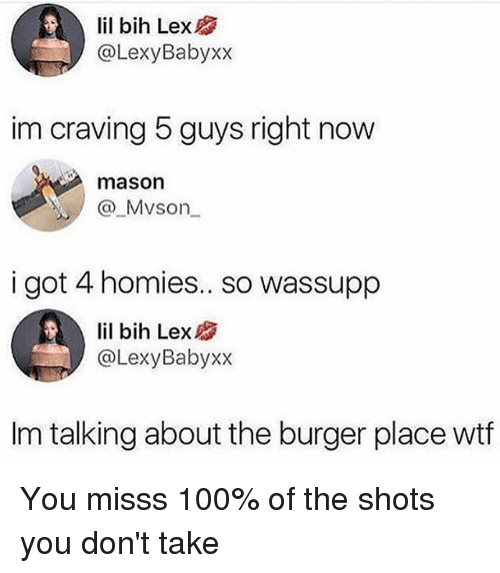 Anaconda, Memes, and Wtf: lil bih Lex  @LexyBabyxx  im craving 5 guys right now  mason  Mvson  i got 4 homies.. so wassupp  lil bih Lex  @LexyBabyxx  im talking about the burger place wtf You misss 100% of the shots you don't take