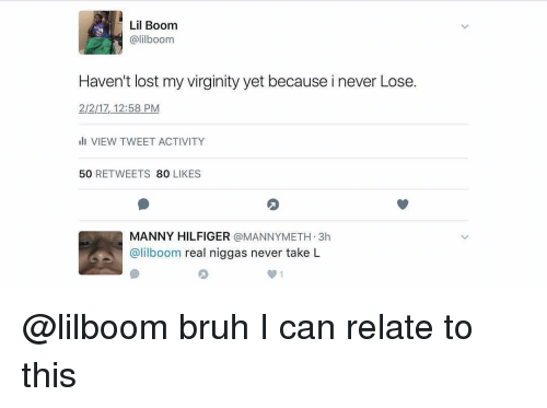 Bruh, Memes, and Lost: Lil Boom  alilboom  Haven't lost my virginity yet because inever Lose.  2/2/17, 12:58 PM  VIEW TWEET ACTIVITY  50  RETWEETS  80  LIKES  MANNY HILFIGER  a MANNY METH 3h  @lilboom real niggas never take L @lilboom bruh I can relate to this