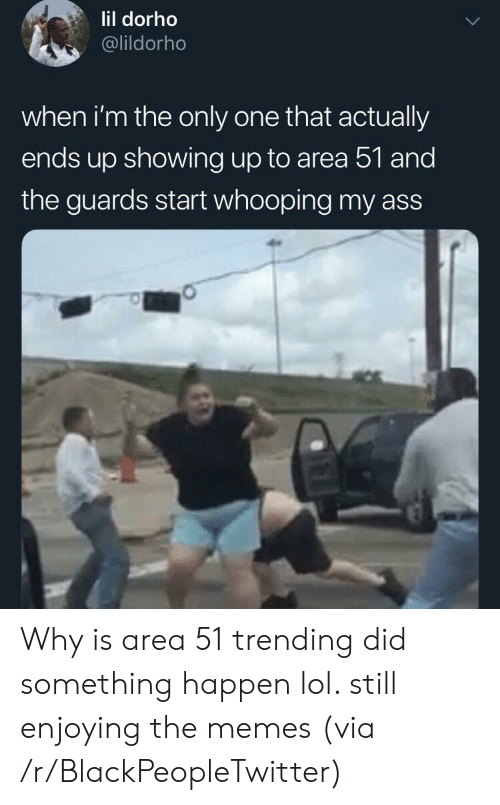 Ass, Blackpeopletwitter, and Lol: lil dorho  @lildorho  when i'm the only one that actually  ends up showing up to area 51 and  the guards start whooping my ass Why is area 51 trending did something happen lol. still enjoying the memes (via /r/BlackPeopleTwitter)